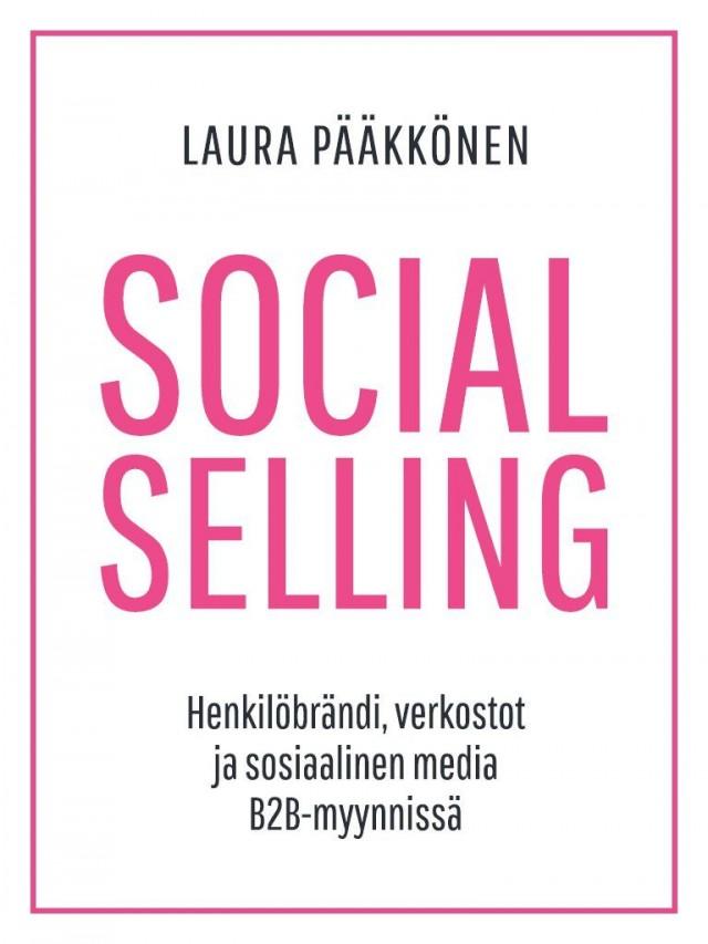 Social Selling - Henkilöbrändi, verkostot ja sosiaalinen media B2B-myynnissä (Laura Pääkkönen, 2017)