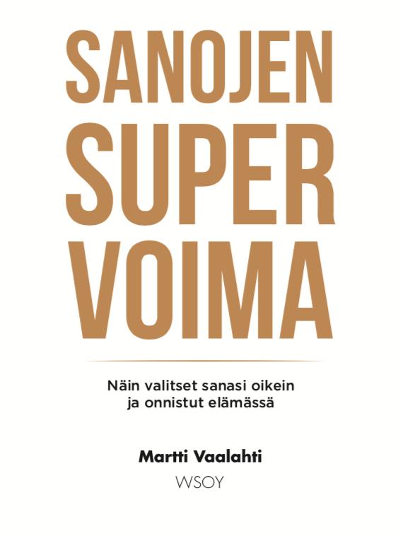 Sanat ja ajatukset ovat tekoja. Puhu hyvää. Kirja: Sanojen supervoima - Martti Vaalahti (WSOY, 2020).