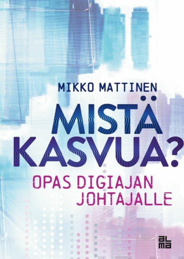 Mikko Mattisen uutuuskirja Mistä kasvua? - Opas digiajan johtajalle antaa käytännönläheisiä neuvoja uuteen kasvuun.