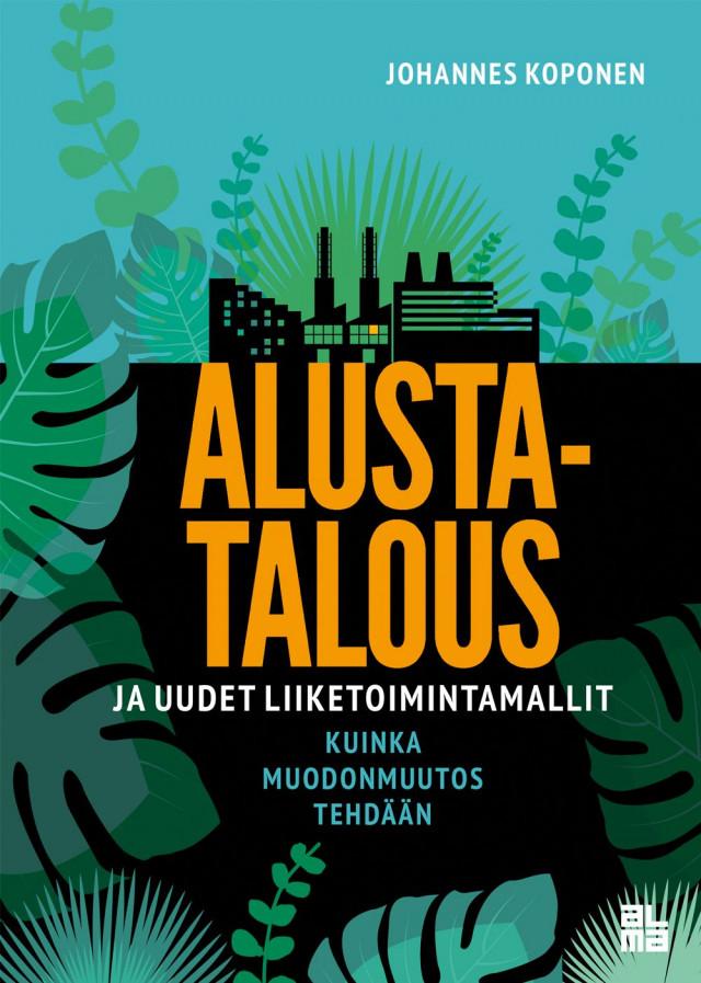 Muutu markkinoiden mukana. Alustatalous ja uudet liiketoimintamallit - Kuinka muodonmuutos tehdään - Johannes Koponen (Alma Talent, 2019)