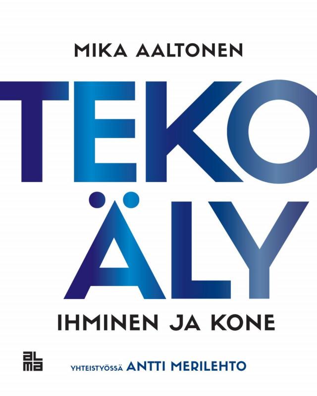 Tekoäly on jo täällä mutta missä? Tekoäly - Ihminen ja kone - Mika Aaltonen, yhteistyössä Antti Merilehto (Alma Talent, 2019)